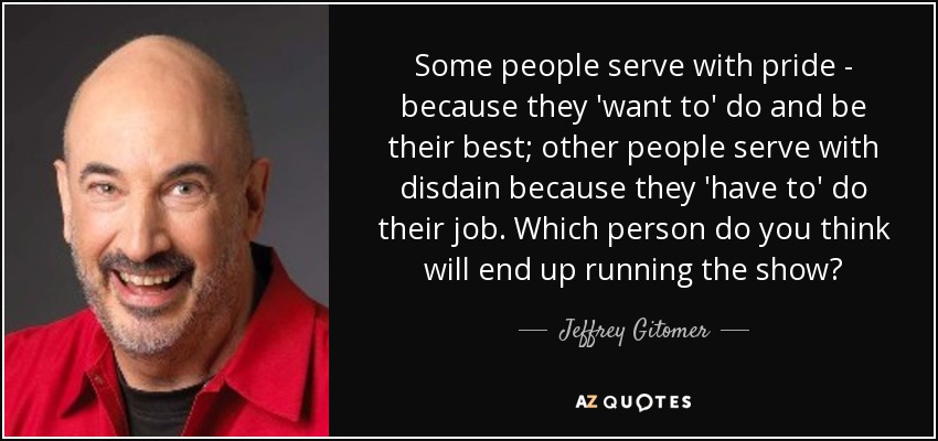 Some people serve with pride - because they 'want to' do and be their best; other people serve with disdain because they 'have to' do their job. Which person do you think will end up running the show? - Jeffrey Gitomer
