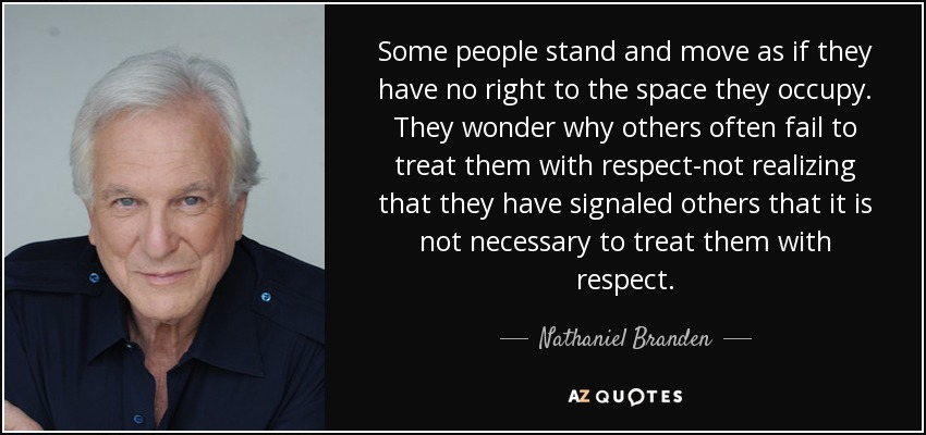 Some people stand and move as if they have no right to the space they occupy. They wonder why others often fail to treat them with respect-not realizing that they have signaled others that it is not necessary to treat them with respect. - Nathaniel Branden