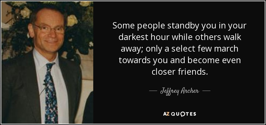 Some people standby you in your darkest hour while others walk away; only a select few march towards you and become even closer friends. - Jeffrey Archer