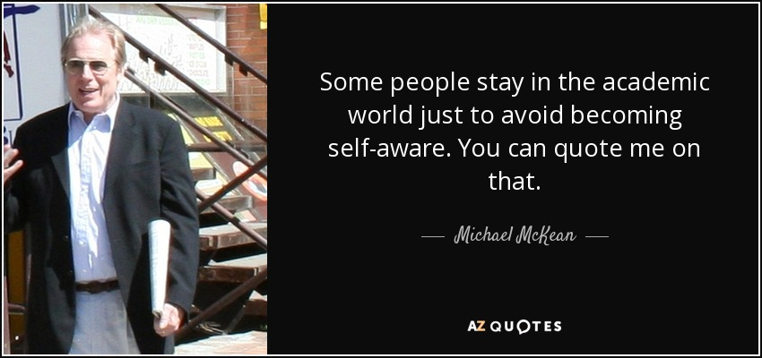 Some people stay in the academic world just to avoid becoming self-aware. You can quote me on that. - Michael McKean