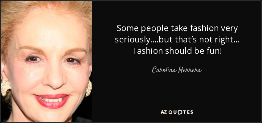 Some people take fashion very seriously....but that's not right... Fashion should be fun! - Carolina Herrera