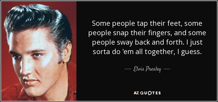 Some people tap their feet, some people snap their fingers, and some people sway back and forth. I just sorta do 'em all together, I guess. - Elvis Presley