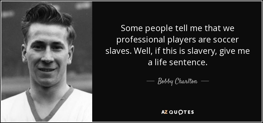 Some people tell me that we professional players are soccer slaves. Well, if this is slavery, give me a life sentence. - Bobby Charlton