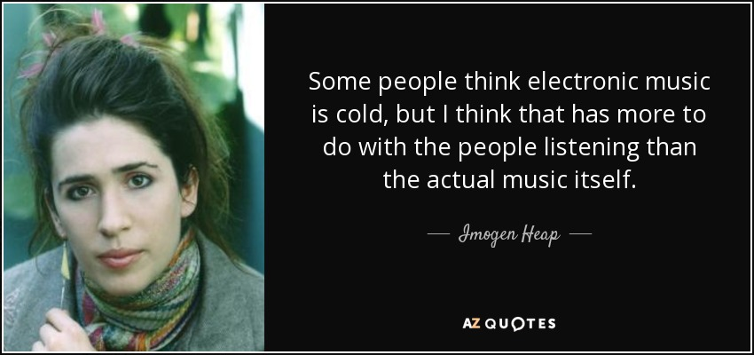 Imogen Heap Quote Some People Think Electronic Music Is Cold But I