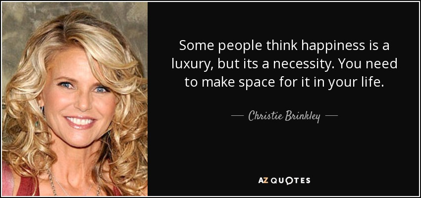 Some people think happiness is a luxury, but its a necessity. You need to make space for it in your life. - Christie Brinkley