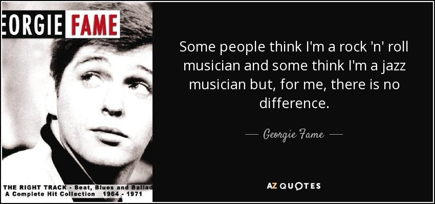 Some people think I'm a rock 'n' roll musician and some think I'm a jazz musician but, for me, there is no difference. - Georgie Fame