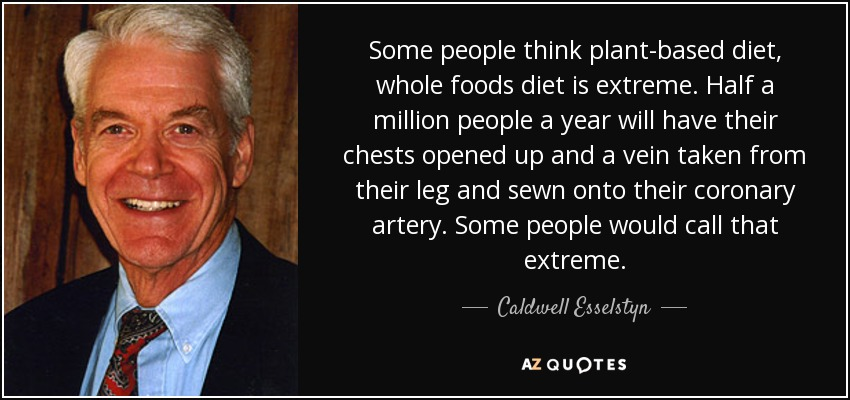 Some people think plant-based diet, whole foods diet is extreme. Half a million people a year will have their chests opened up and a vein taken from their leg and sewn onto their coronary artery. Some people would call that extreme. - Caldwell Esselstyn