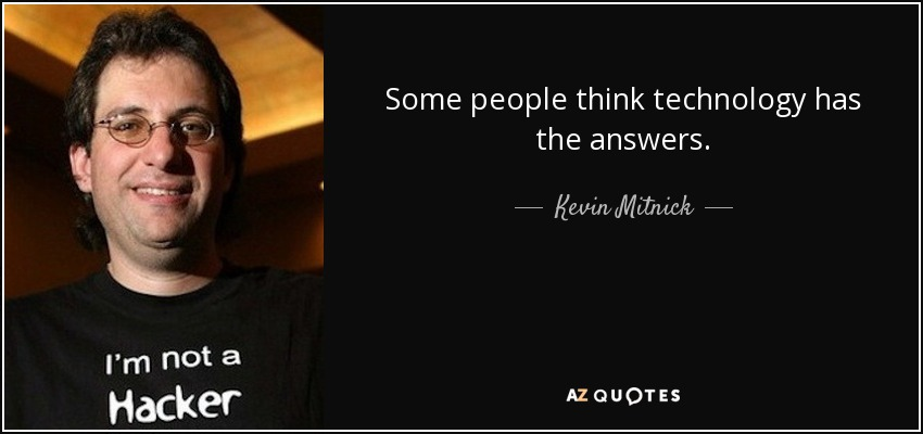 Some people think technology has the answers. - Kevin Mitnick