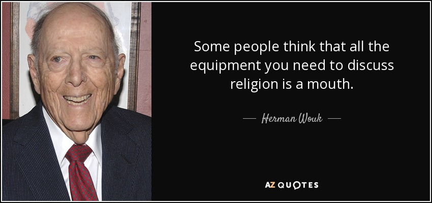 Some people think that all the equipment you need to discuss religion is a mouth. - Herman Wouk