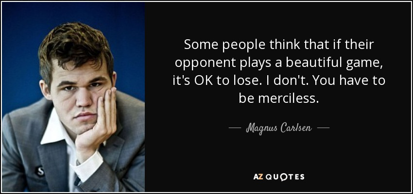 Some people think that if their opponent plays a beautiful game, it's OK to lose. I don't. You have to be merciless. - Magnus Carlsen