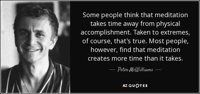 Some people think that meditation takes time away from physical accomplishment. Taken to extremes, of course, that's true. Most people, however, find that meditation creates more time than it takes. - Peter McWilliams