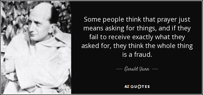Some people think that prayer just means asking for things, and if they fail to receive exactly what they asked for, they think the whole thing is a fraud. - Gerald Vann