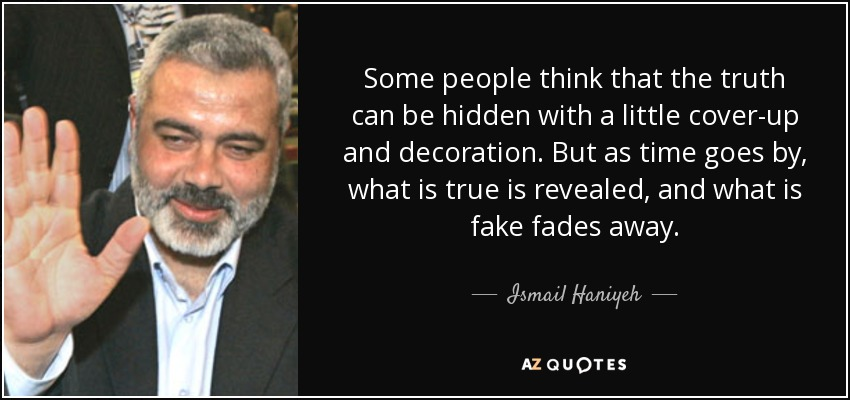 Some people think that the truth can be hidden with a little cover-up and decoration. But as time goes by, what is true is revealed, and what is fake fades away. - Ismail Haniyeh