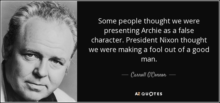 Some people thought we were presenting Archie as a false character. President Nixon thought we were making a fool out of a good man. - Carroll O'Connor