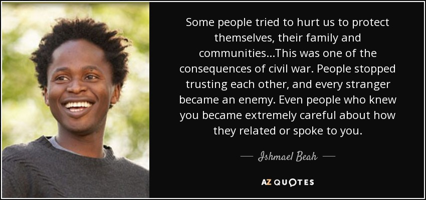 Some people tried to hurt us to protect themselves, their family and communities...This was one of the consequences of civil war. People stopped trusting each other, and every stranger became an enemy. Even people who knew you became extremely careful about how they related or spoke to you. - Ishmael Beah
