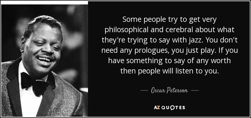 Some people try to get very philosophical and cerebral about what they're trying to say with jazz. You don't need any prologues, you just play. If you have something to say of any worth then people will listen to you. - Oscar Peterson