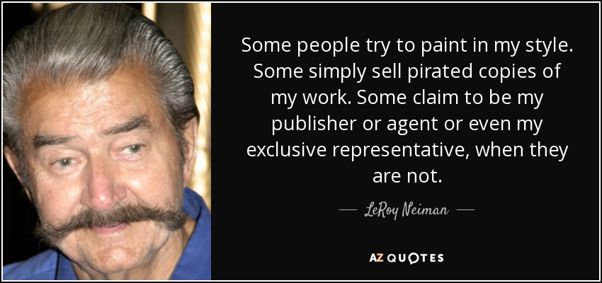 Some people try to paint in my style. Some simply sell pirated copies of my work. Some claim to be my publisher or agent or even my exclusive representative, when they are not. - LeRoy Neiman