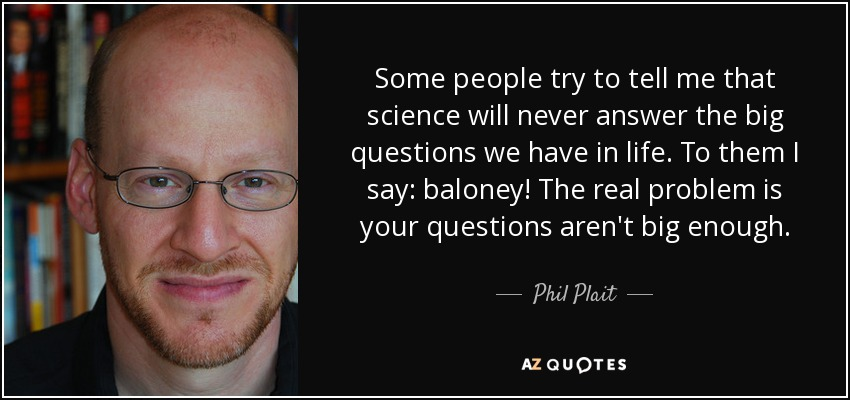 Some people try to tell me that science will never answer the big questions we have in life. To them I say: baloney! The real problem is your questions aren't big enough. - Phil Plait