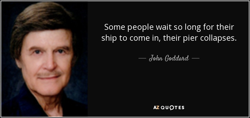 Some people wait so long for their ship to come in, their pier collapses. - John Goddard