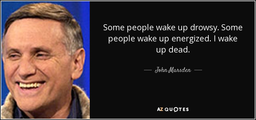 Some people wake up drowsy. Some people wake up energized. I wake up dead. - John Marsden