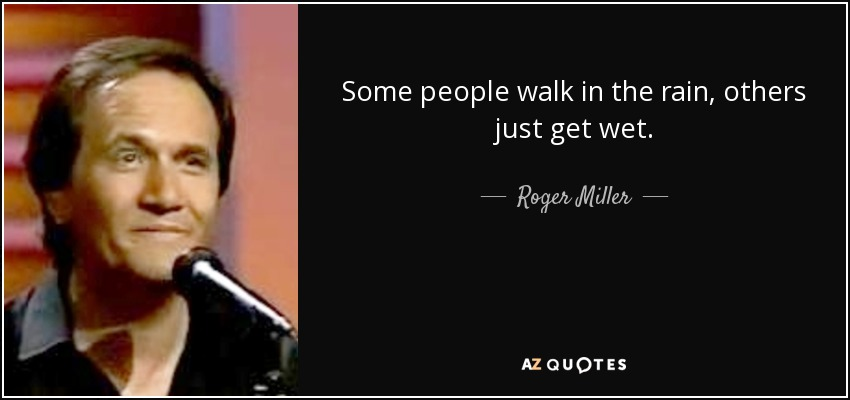 Roger Miller Quote Some People Walk In The Rain Others Just Get Wet