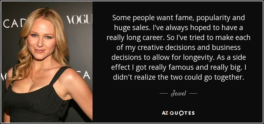 Some people want fame, popularity and huge sales. I've always hoped to have a really long career. So I've tried to make each of my creative decisions and business decisions to allow for longevity. As a side effect I got really famous and really big. I didn't realize the two could go together. - Jewel