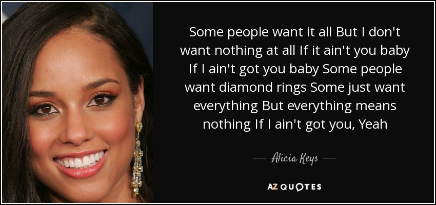Some people want it all But I don't want nothing at all If it ain't you baby If I ain't got you baby Some people want diamond rings Some just want everything But everything means nothing If I ain't got you, Yeah - Alicia Keys