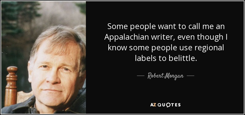 Some people want to call me an Appalachian writer, even though I know some people use regional labels to belittle. - Robert Morgan