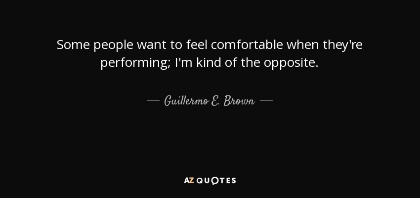 Some people want to feel comfortable when they're performing; I'm kind of the opposite. - Guillermo E. Brown