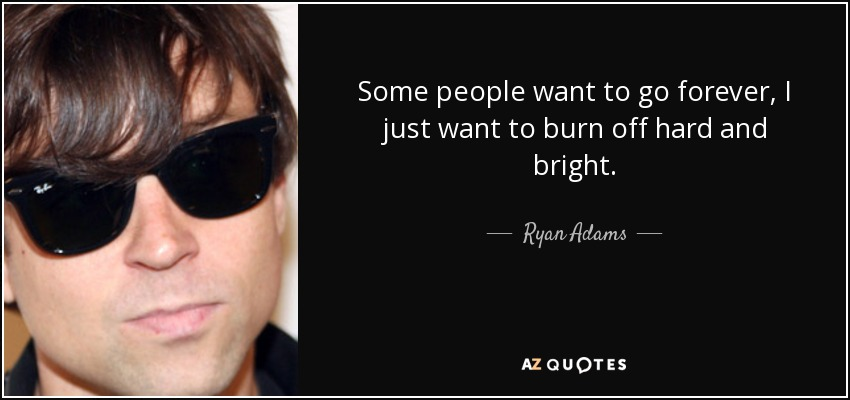 Some people want to go forever, I just want to burn off hard and bright. - Ryan Adams