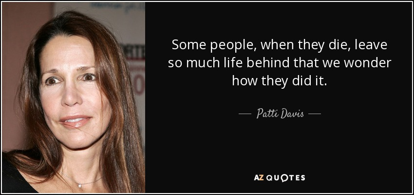 Some people, when they die, leave so much life behind that we wonder how they did it. - Patti Davis