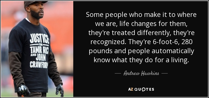 Some people who make it to where we are, life changes for them, they're treated differently, they're recognized. They're 6-foot-6, 280 pounds and people automatically know what they do for a living. - Andrew Hawkins
