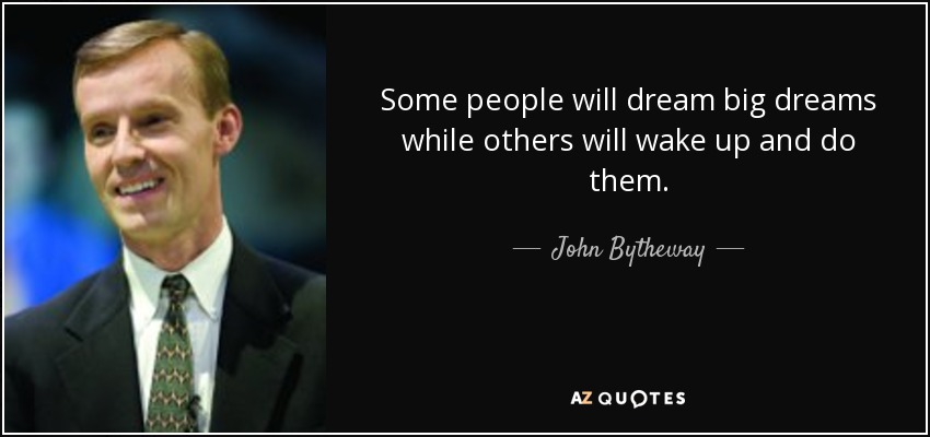 Some people will dream big dreams while others will wake up and do them. - John Bytheway