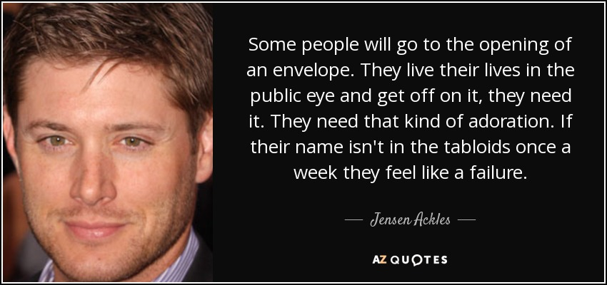 Some people will go to the opening of an envelope. They live their lives in the public eye and get off on it, they need it. They need that kind of adoration. If their name isn't in the tabloids once a week they feel like a failure. - Jensen Ackles