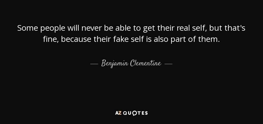 Some people will never be able to get their real self, but that's fine, because their fake self is also part of them. - Benjamin Clementine