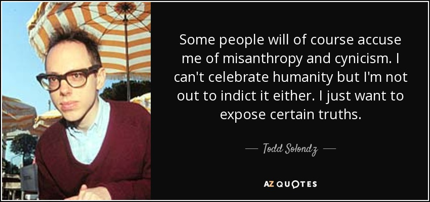 Some people will of course accuse me of misanthropy and cynicism. I can't celebrate humanity but I'm not out to indict it either. I just want to expose certain truths. - Todd Solondz