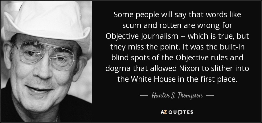 Some people will say that words like scum and rotten are wrong for Objective Journalism -- which is true, but they miss the point. It was the built-in blind spots of the Objective rules and dogma that allowed Nixon to slither into the White House in the first place. - Hunter S. Thompson