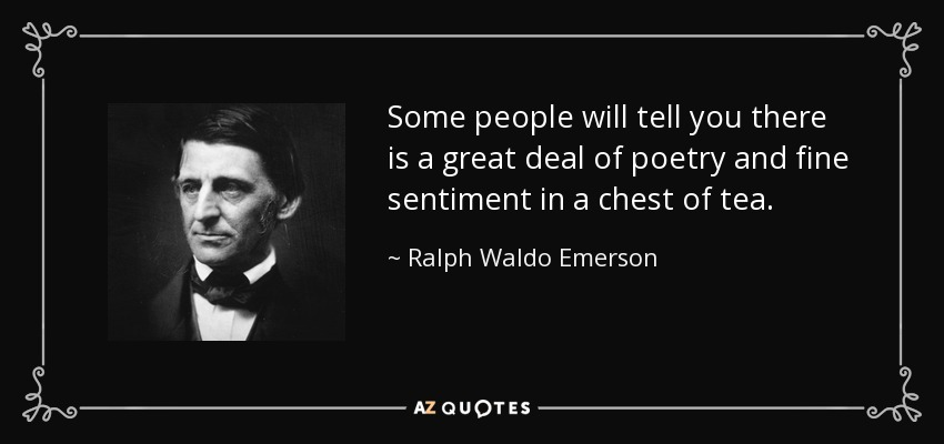 Some people will tell you there is a great deal of poetry and fine sentiment in a chest of tea. - Ralph Waldo Emerson