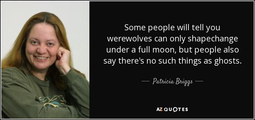 Some people will tell you werewolves can only shapechange under a full moon, but people also say there's no such things as ghosts. - Patricia Briggs