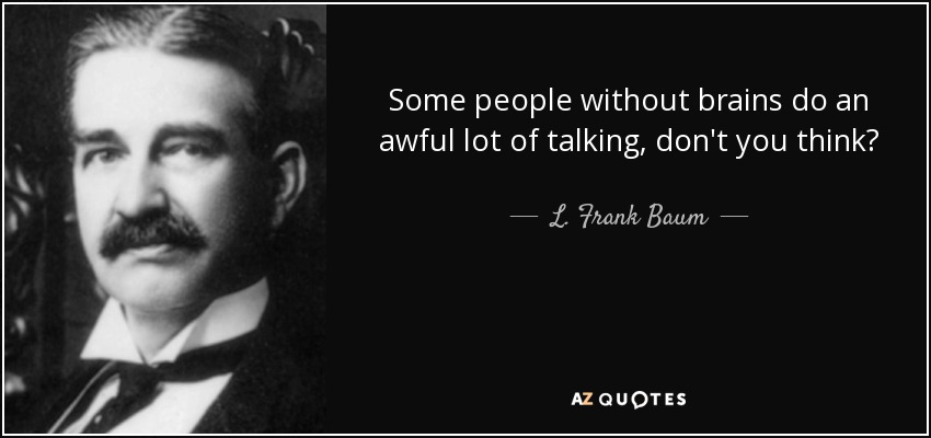 Some people without brains do an awful lot of talking, don't you think? - L. Frank Baum