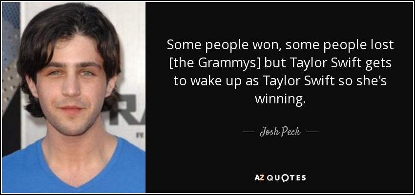Some people won, some people lost [the Grammys] but Taylor Swift gets to wake up as Taylor Swift so she's winning. - Josh Peck
