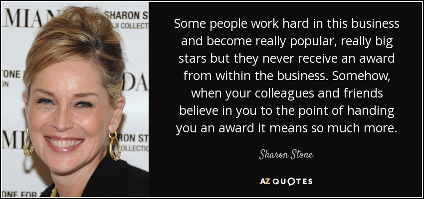 Some people work hard in this business and become really popular, really big stars but they never receive an award from within the business. Somehow, when your colleagues and friends believe in you to the point of handing you an award it means so much more. - Sharon Stone