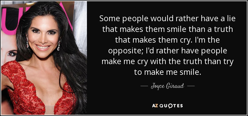 Some people would rather have a lie that makes them smile than a truth that makes them cry. I'm the opposite; I'd rather have people make me cry with the truth than try to make me smile. - Joyce Giraud