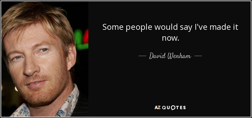Some people would say I've made it now. - David Wenham