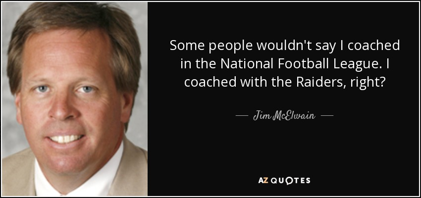Some people wouldn't say I coached in the National Football League. I coached with the Raiders, right? - Jim McElwain