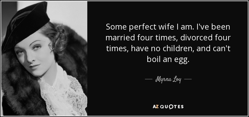 Myrna Loy quote: Some perfect wife I am  I've been married four times