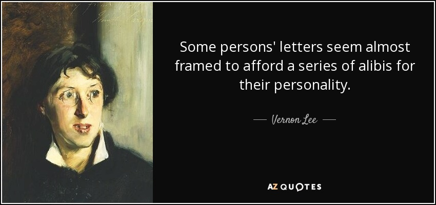 Some persons' letters seem almost framed to afford a series of alibis for their personality. - Vernon Lee