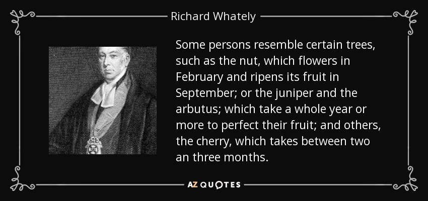 Some persons resemble certain trees, such as the nut, which flowers in February and ripens its fruit in September; or the juniper and the arbutus; which take a whole year or more to perfect their fruit; and others, the cherry, which takes between two an three months. - Richard Whately