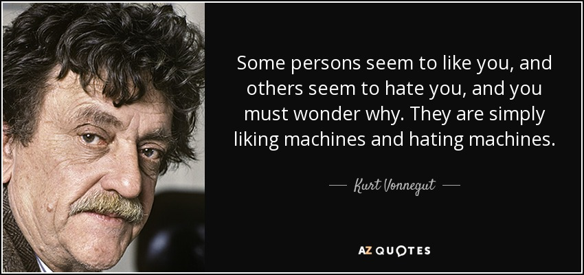 Some persons seem to like you, and others seem to hate you, and you must wonder why. They are simply liking machines and hating machines. - Kurt Vonnegut