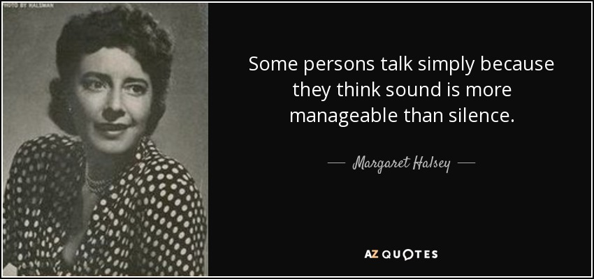 Some persons talk simply because they think sound is more manageable than silence. - Margaret Halsey